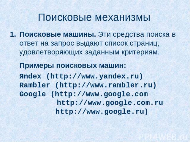 Поисковые механизмы Поисковые машины. Эти средства поиска в ответ на запрос выдают список страниц, удовлетворяющих заданным критериям. Примеры поисковых машин: Яndex (http://www.yandex.ru) Rambler (http://www.rambler.ru) Google (http://www.google.co…