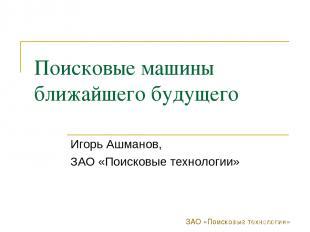 ЗАО «Поисковые технологии» Поисковые машины ближайшего будущего Игорь Ашманов, З