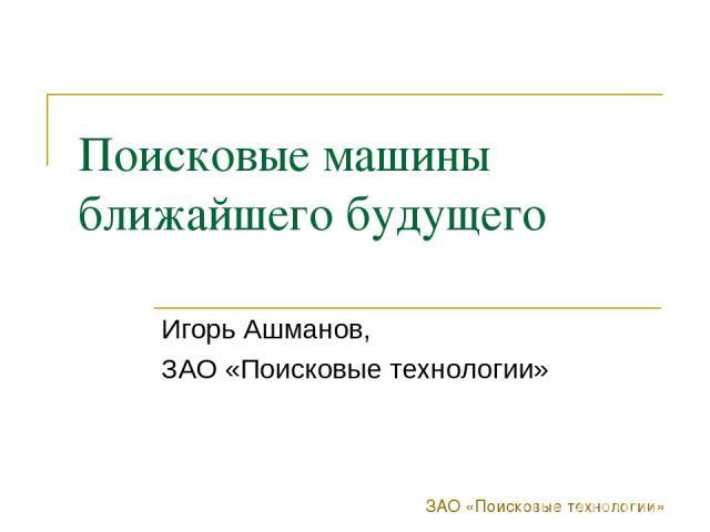ЗАО «Поисковые технологии» Поисковые машины ближайшего будущего Игорь Ашманов, ЗАО «Поисковые технологии»