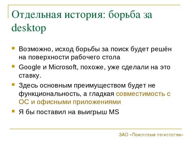 Отдельная история: борьба за desktop Возможно, исход борьбы за поиск будет решён на поверхности рабочего стола Google и Microsoft, похоже, уже сделали на это ставку. Здесь основным преимуществом будет не функциональность, а гладкая совместимость с О…