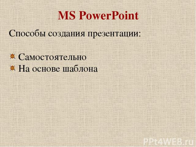 MS PowerPoint Способы создания презентации: Самостоятельно На основе шаблона