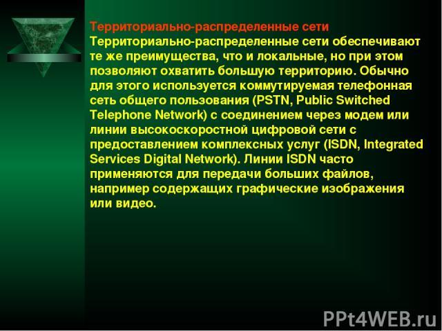 Территориально-распределенные сети Территориально-распределенные сети обеспечивают те же преимущества, что и локальные, но при этом позволяют охватить большую территорию. Обычно для этого используется коммутируемая телефонная сеть общего пользования…