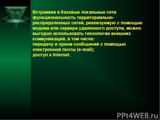 Встраивая в базовые локальные сети функциональность территориально-распределенных сетей, реализуемую с помощью модема или сервера удаленного доступа, можно выгодно использовать технологии внешних коммуникаций, в том числе: передачу и прием сообщений…