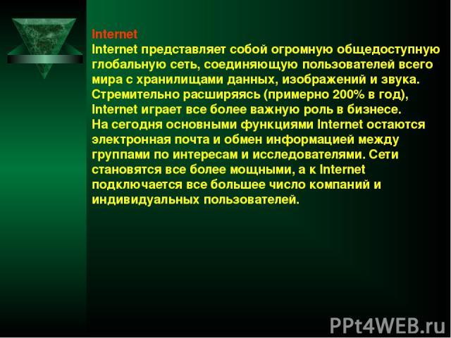 Internet Internet представляет собой огромную общедоступную глобальную сеть, соединяющую пользователей всего мира с хранилищами данных, изображений и звука. Стремительно расширяясь (примерно 200% в год), Internet играет все более важную роль в бизне…
