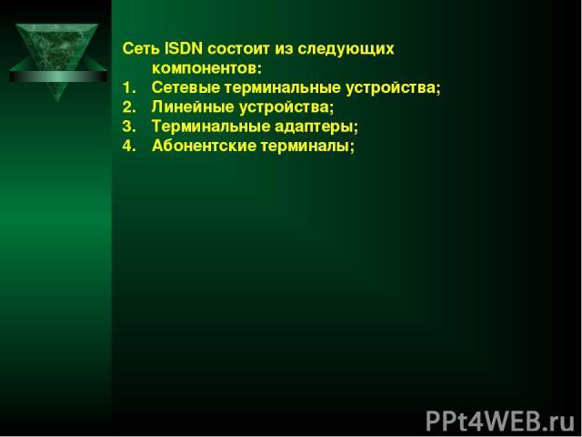 Сеть ISDN состоит из следующих компонентов: Сетевые терминальные устройства; Линейные устройства; Терминальные адаптеры; Абонентские терминалы;
