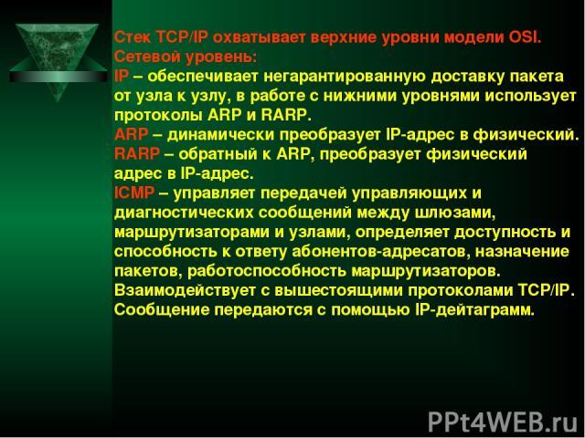 Стек TCP/IP охватывает верхние уровни модели OSI. Сетевой уровень: IP – обеспечивает негарантированную доставку пакета от узла к узлу, в работе с нижними уровнями использует протоколы ARP и RARP. ARP – динамически преобразует IP-адрес в физический. …