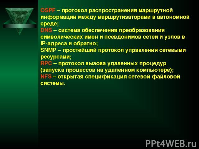 OSPF – протокол распространения маршрутной информации между маршрутизаторами в автономной среде; DNS – система обеспечения преобразования символических имен и псевдонимов сетей и узлов в IP-адреса и обратно; SNMP – простейший протокол управления сет…