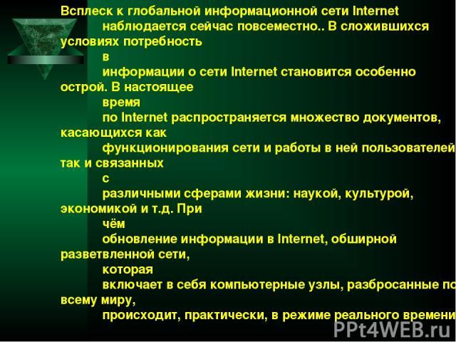 Всплеск к глобальной информационной сети Internet наблюдается сейчас повсеместно.. В сложившихся условиях потребность в информации о сети Internet становится особенно острой. В настоящее время по Internet распространяется множество документов, касаю…