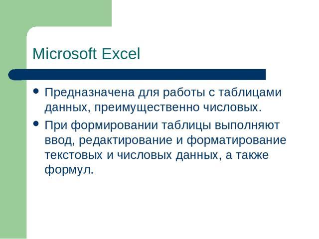 Microsoft Excel Предназначена для работы с таблицами данных, преимущественно числовых. При формировании таблицы выполняют ввод, редактирование и форматирование текстовых и числовых данных, а также формул.