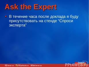 """Ask the Expert В течение часа после доклада я буду присутствовать на стенде """"Спр"""