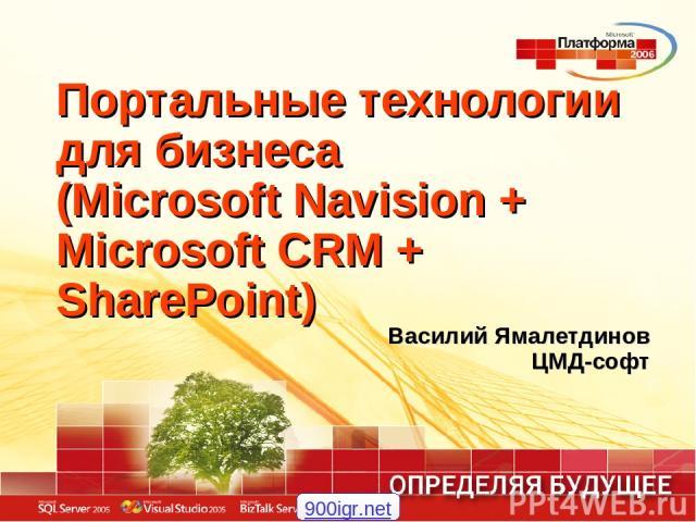 Портальные технологии для бизнеса (Microsoft Navision + Microsoft CRM + SharePoint) Василий Ямалетдинов ЦМД-софт 900igr.net