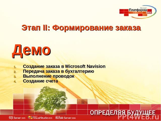 Этап II: Формирование заказа Демо Создание заказа в Microsoft Navision Передача заказа в бухгалтерию Выполнение проводок Создание счета