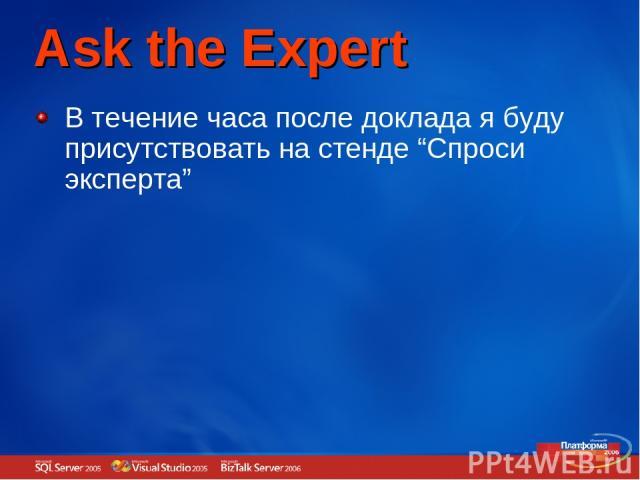 """Ask the Expert В течение часа после доклада я буду присутствовать на стенде """"Спроси эксперта"""""""