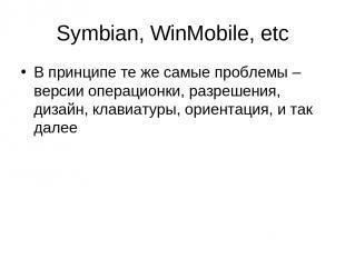 Symbian, WinMobile, etc В принципе те же самые проблемы – версии операционки, ра