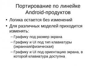 Портирование по линейке Android-продуктов Логика остается без изменений Для разл