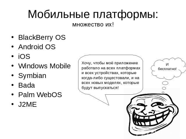 Мобильные платформы: множество их! BlackBerry OS Android OS iOS Windows Mobile Symbian Bada Palm WebOS J2ME Хочу, чтобы моё приложение работало на всех платформах и всех устройствах, которые когда-либо сущестовали, и на всех новых моделях, которые б…