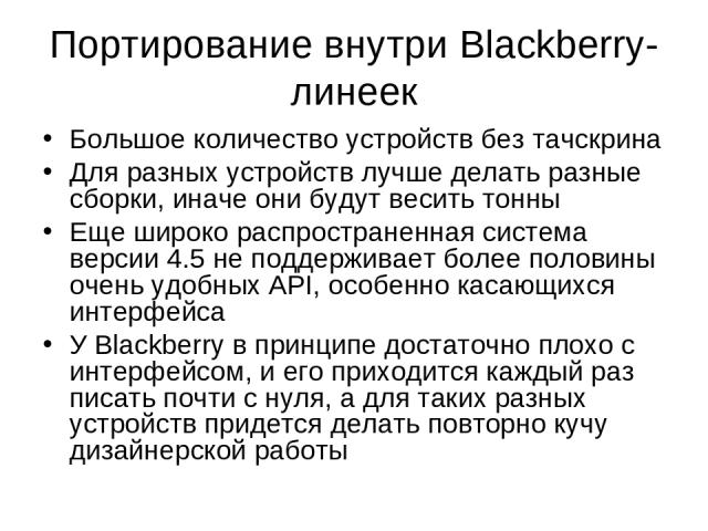 Портирование внутри Blackberry-линеек Большое количество устройств без тачскрина Для разных устройств лучше делать разные сборки, иначе они будут весить тонны Еще широко распространенная система версии 4.5 не поддерживает более половины очень удобны…