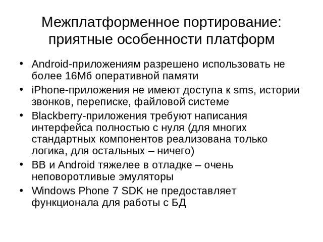 Межплатформенное портирование: приятные особенности платформ Android-приложениям разрешено использовать не более 16Мб оперативной памяти iPhone-приложения не имеют доступа к sms, истории звонков, переписке, файловой системе Blackberry-приложения тре…