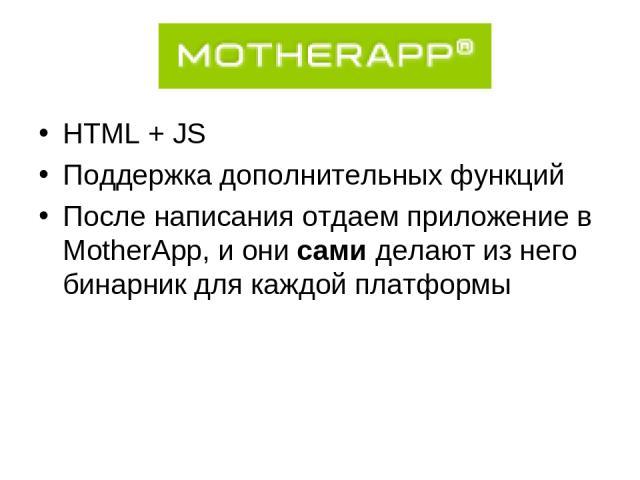 HTML + JS Поддержка дополнительных функций После написания отдаем приложение в MotherApp, и они сами делают из него бинарник для каждой платформы
