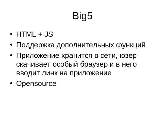 Big5 HTML + JS Поддержка дополнительных функций Приложение хранится в сети, юзер скачивает особый браузер и в него вводит линк на приложение Opensource