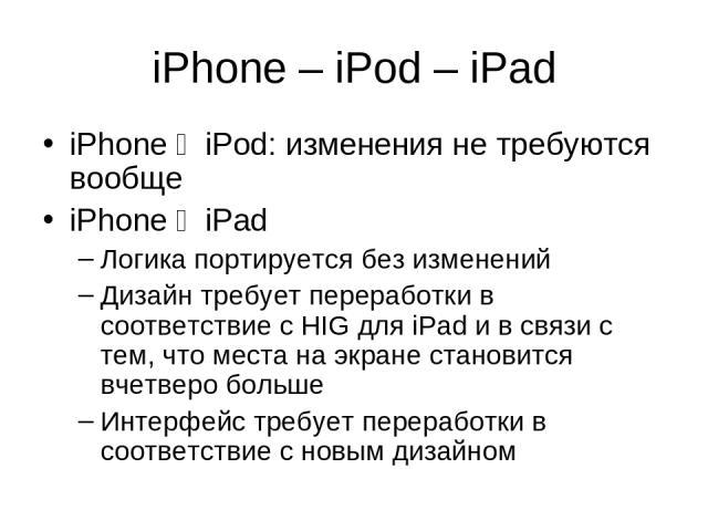iPhone – iPod – iPad iPhone 1 iPod: изменения не требуются вообще iPhone 1 iPad Логика портируется без изменений Дизайн требует переработки в соответствие с HIG для iPad и в связи с тем, что места на экране становится вчетверо больше Интерфейс требу…
