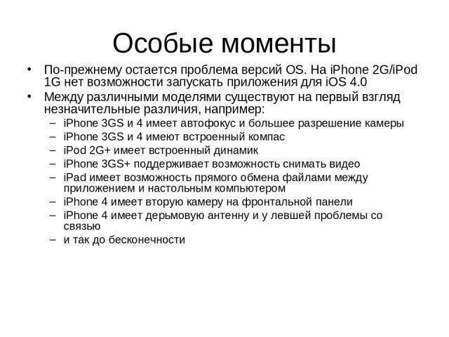 Особые моменты По-прежнему остается проблема версий OS. На iPhone 2G/iPod 1G нет возможности запускать приложения для iOS 4.0 Между различными моделями существуют на первый взгляд незначительные различия, например: iPhone 3GS и 4 имеет автофокус и б…
