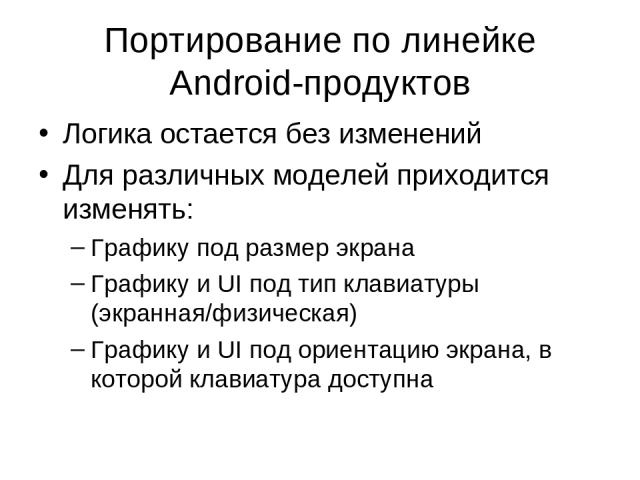 Портирование по линейке Android-продуктов Логика остается без изменений Для различных моделей приходится изменять: Графику под размер экрана Графику и UI под тип клавиатуры (экранная/физическая) Графику и UI под ориентацию экрана, в которой клавиату…