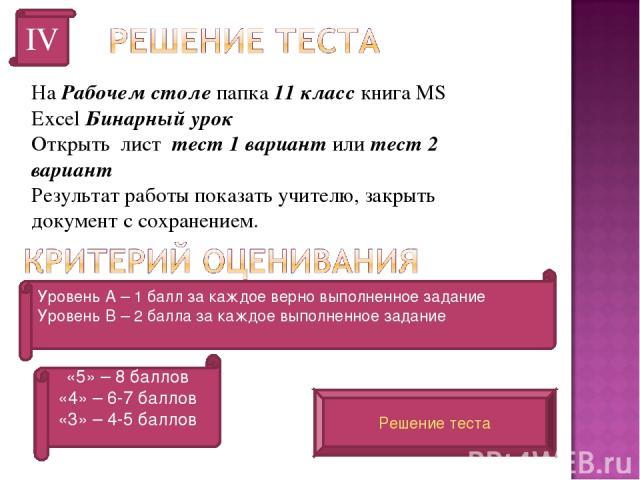На Рабочем столе папка 11 класс книга MS Excel Бинарный урок Открыть лист тест 1 вариант или тест 2 вариант Результат работы показать учителю, закрыть документ с сохранением. IV Уровень А – 1 балл за каждое верно выполненное задание Уровень В – 2 ба…