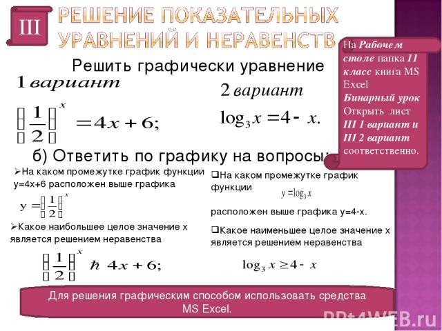 III Решить графически уравнение Для решения графическим способом использовать средства MS Excel. На Рабочем столе папка 11 класс книга MS Excel Бинарный урок Открыть лист III 1 вариант и III 2 вариант соответственно. б) Ответить по графику на вопрос…