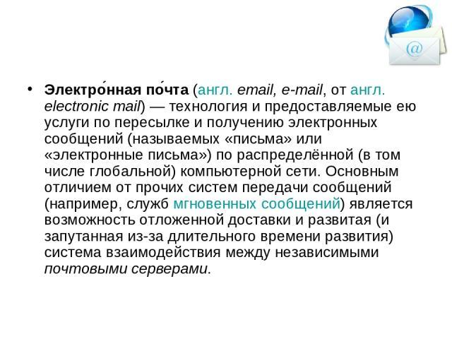 Электро нная по чта (англ. email, e-mail, от англ. electronic mail)— технология и предоставляемые ею услуги по пересылке и получению электронных сообщений (называемых «письма» или «электронные письма») по распределённой (в том числе глобальной) ком…