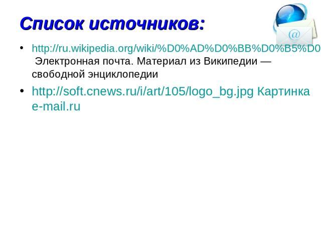Список источников: http://ru.wikipedia.org/wiki/%D0%AD%D0%BB%D0%B5%D0%BA%D1%82%D1%80%D0%BE%D0%BD%D0%BD%D0%B0%D1%8F_%D0%BF%D0%BE%D1%87%D1%82%D0%B0 Электронная почта. Материал из Википедии — свободной энциклопедии http://soft.cnews.ru/i/art/105/logo_b…