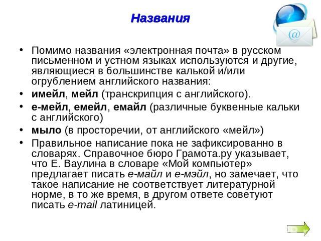 Названия Помимо названия «электронная почта» в русском письменном и устном языках используются и другие, являющиеся в большинстве калькой и/или огрублением английского названия: имейл, мейл (транскрипция с английского). е-мейл, емейл, емайл (различн…