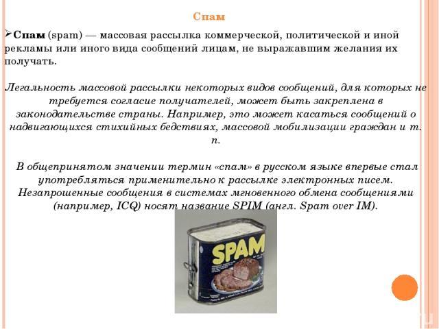 Спам (spam) — массовая рассылка коммерческой, политической и иной рекламы или иного вида сообщений лицам, не выражавшим желания их получать. Легальность массовой рассылки некоторых видов сообщений, для которых не требуется согласие получателей, може…