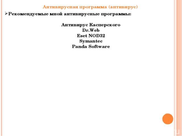 Антивирусная программа (антивирус) Рекомендуемые мной антивирусные программы: Антивирус Касперского Dr.Web Eset NOD32 Symantec Panda Software