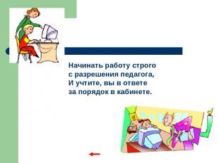 Начинать работу строго с разрешения педагога, И учтите, вы в ответе за порядок в