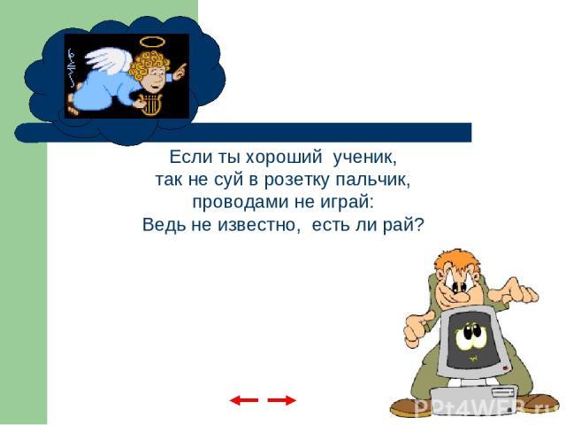 Если ты хороший ученик, так не суй в розетку пальчик, проводами не играй: Ведь не известно, есть ли рай?