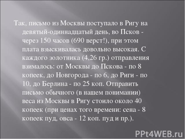 Так, письмо из Москвы поступало в Ригу на девятый-одиннадцатый день, во Псков - через 150 часов (690 верст!), при этом плата взыскивалась довольно высокая. С каждого золотника (4,26 гр.) отправления взималось: от Москвы до Пскова - по 8 копеек, до Н…