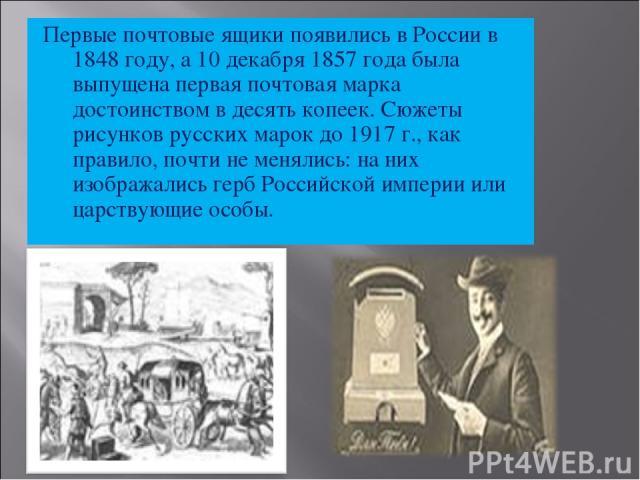 Первые почтовые ящики появились в России в 1848 году, а 10 декабря 1857 года была выпущена первая почтовая марка достоинством в десять копеек. Сюжеты рисунков русских марок до 1917 г., как правило, почти не менялись: на них изображались герб Российс…