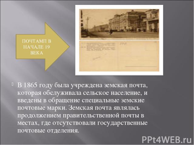 В 1865 году была учреждена земская почта, которая обслуживала сельское население, и введены в обращение специальные земские почтовые марки. Земская почта являлась продолжением правительственной почты в местах, где отсутствовали государственные почто…