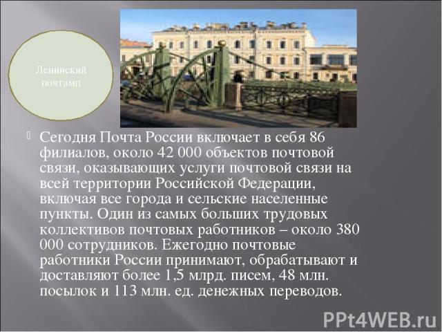 Сегодня Почта России включает в себя 86 филиалов, около 42 000 объектов почтовой связи, оказывающих услуги почтовой связи на всей территории Российской Федерации, включая все города и сельские населенные пункты. Один из самых больших трудовых коллек…