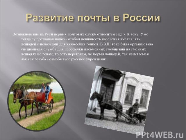 Возникновение на Руси первых почтовых служб относится еще к X веку. Уже тогда существовал повоз - особая повинность населения выставлять лошадей с повозками для княжеских гонцов. В XIII веке была организована специальная служба для пересылки письмен…