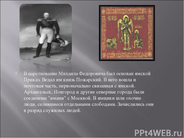 В царствование Михаила Федоровича был основан ямской Приказ. Ведал им князь Пожарский. В него вошла и почтовая часть, первоначально связанная с ямской. Архангельск, Новгород и другие северные города были соединены