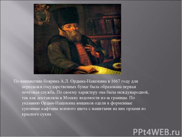 По инициативе боярина А.Л. Ордына-Нащокина в 1667 году для пересылки государственных бумаг была образована первая почтовая служба. По своему характеру она была международной, так как доставляла в Москву ведомости из-за границы. По указанию Ордын-Нащ…