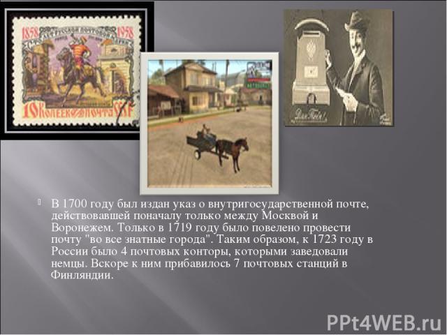 В 1700 году был издан указ о внутригосударственной почте, действовавшей поначалу только между Москвой и Воронежем. Только в 1719 году было повелено провести почту