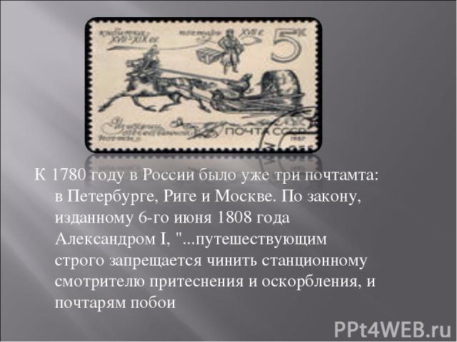 К 1780 году в России было уже три почтамта: в Петербурге, Риге и Москве. По закону, изданному 6-го июня 1808 года Александром I,