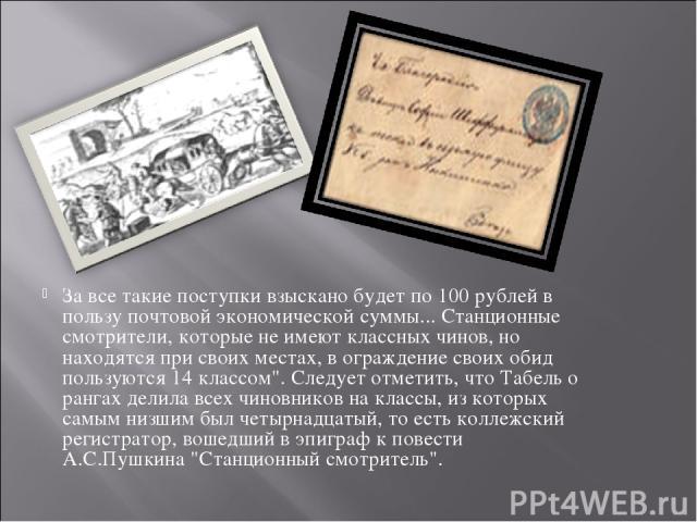 За все такие поступки взыскано будет по 100 рублей в пользу почтовой экономической суммы... Станционные смотрители, которые не имеют классных чинов, но находятся при своих местах, в ограждение своих обид пользуются 14 классом