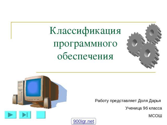 Классификация программного обеспечения Работу представляет Доля Дарья Ученица 9б класса МСОШ 900igr.net