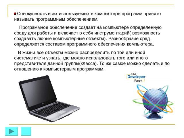 Совокупность всех используемых в компьютере программ принято называть программным обеспечением. Программное обеспечение создает на компьютере определенную среду для работы и включает в себя инструментарий( возможность создавать любые компьютерные об…