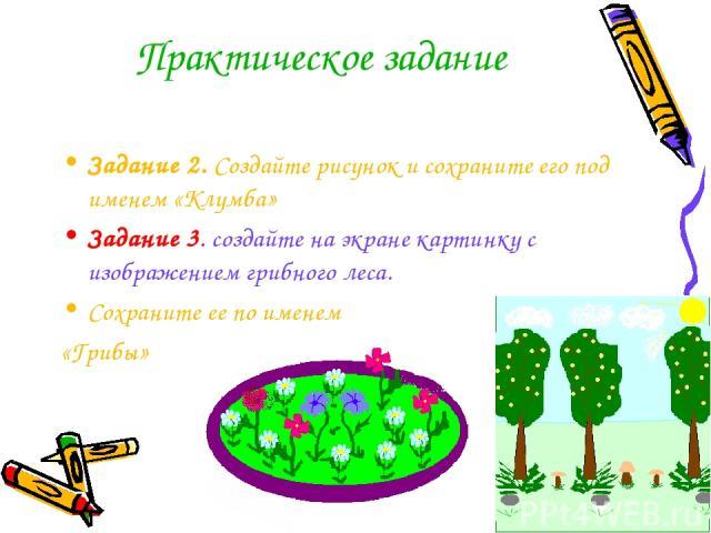Практическое задание Задание 2. Создайте рисунок и сохраните его под именем «Клумба» Задание 3. создайте на экране картинку с изображением грибного леса. Сохраните ее по именем «Грибы»