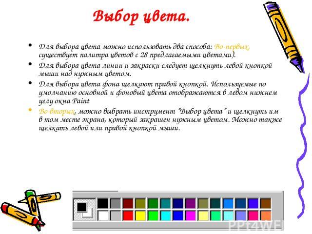 Выбор цвета. Для выбора цвета можно использовать два способа: Во-первых, существует палитра цветов с 28 предлагаемыми цветами). Для выбора цвета линии и закраски следует щелкнуть левой кнопкой мыши над нужным цветом. Для выбора цвета фона щелкают пр…